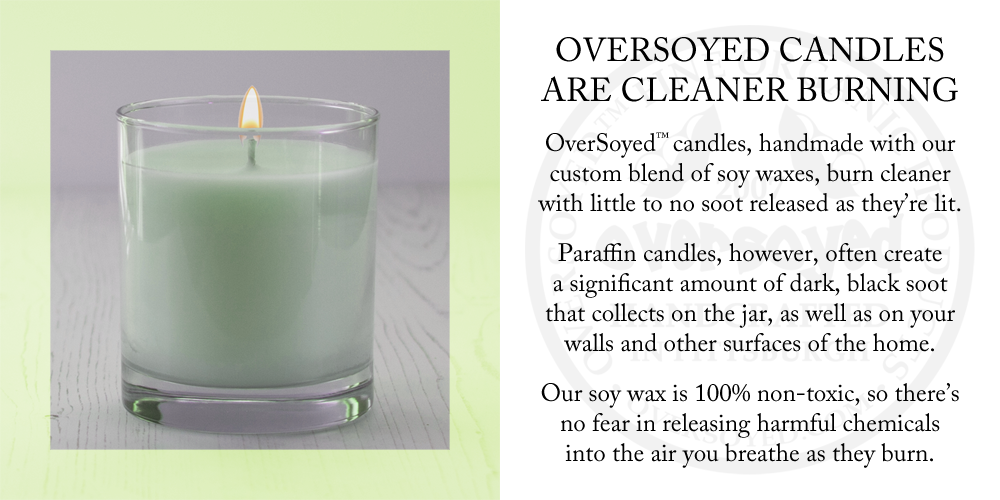 OverSoyed™ candles, handmade with our custom blend of soy waxes, burn cleaner with little to no soot released as they're lit. Paraffin candles, however, often create a significant amount of dark, black soot that collects on the jar, as well as on your walls and other surfaces of the home. Our soy wax is 100% non-toxic, so there's no fear in releasing harmful chemicals into the air you breathe as they burn.