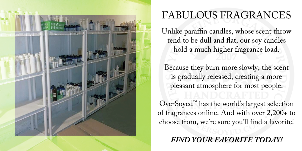 Unlike paraffin candles, whose scent throw tend to be dull and flat, our soy candles hold a much higher fragrance load. Because they burn more slowly, the scent is gradually released, creating a more pleasant atmosphere for most people. OverSoyed™ has the world's largest selection of fragrances online. And with over 2,200+ to choose from, we're sure you'll find a favorite! FIND YOUR FAVORITE TODAY!