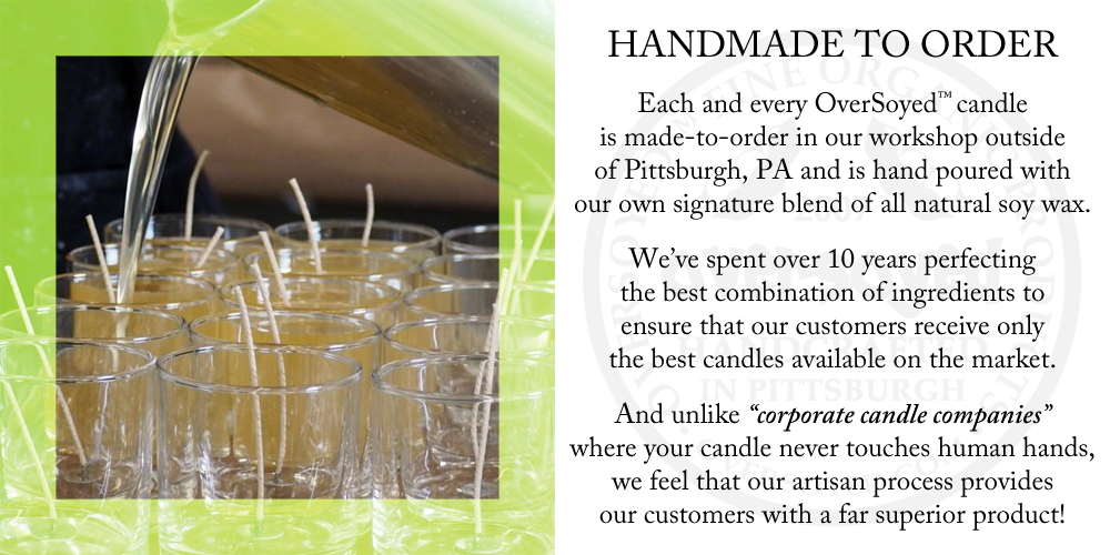 "Each and every OverSoyed™ candle is made-to-order in our workshop outside of Pittsburgh, PA and is hand poured with our own signature blend of all natural soy wax. We've spent over 10 years perfecting the best combination of ingredients to ensure that our customers receive only the best candles available on the market. And unlike ""corporate candle companies"" where your candle never touches human hands, we feel that our artisan process provides our customers with a far superior product!"