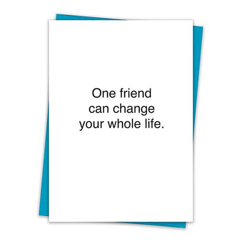 One Friend Can Change Your Whole Life Greeting Card