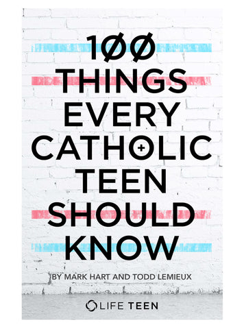 100 Things Every Catholic Teen Should Know