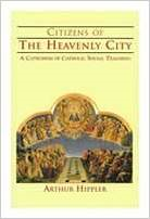 Citizens of the Heavenly City: A Catechism of Catholic Social Teaching - Dr. Arthur Hippler