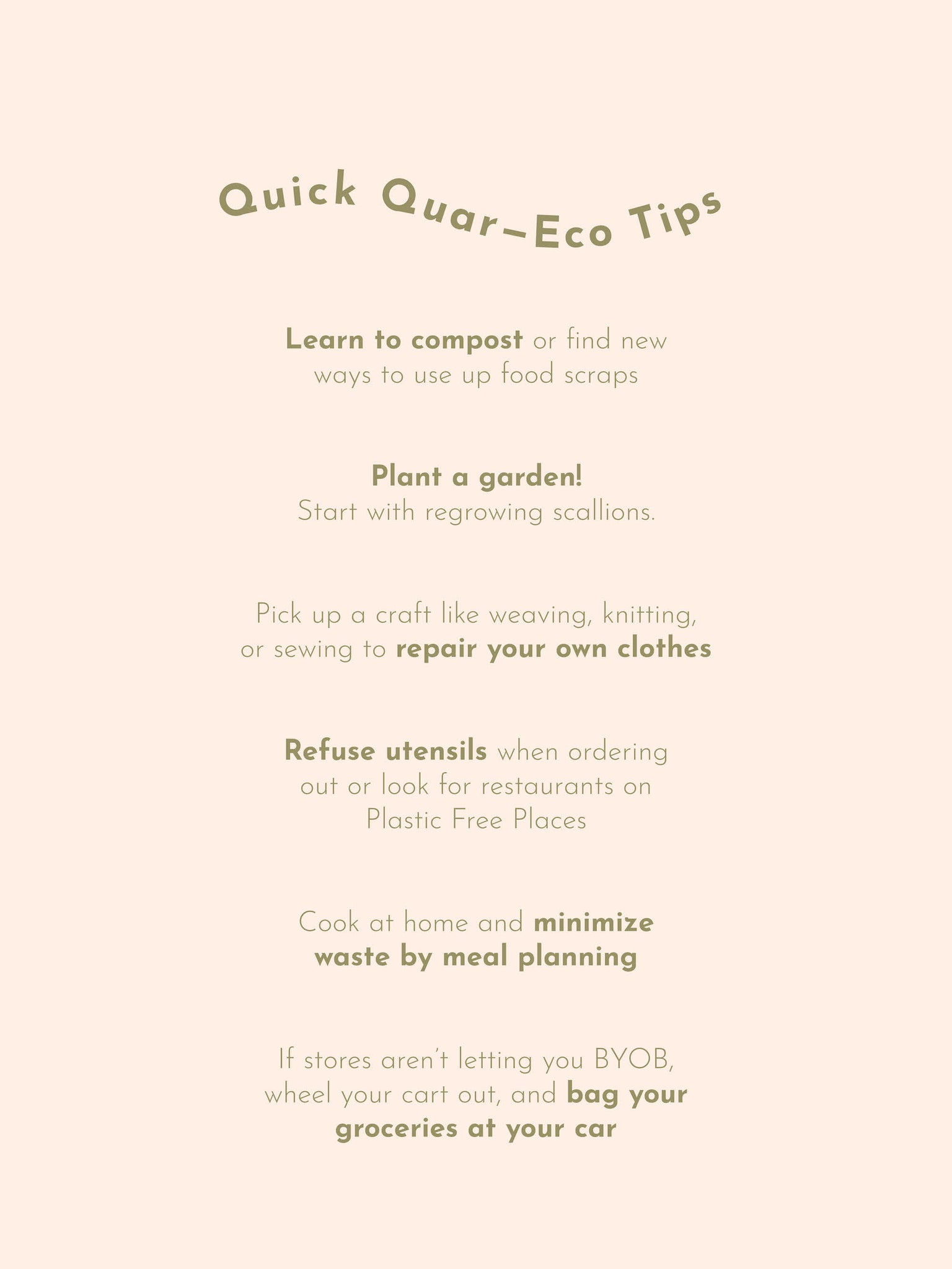 Quick Quar Eco-Tips: Learn to compost or find new  ways to use up food scraps   Plant a garden!  Start with regrowing scallions.   Pick up a craft like weaving, knitting,  or sewing to repair your own clothes   Refuse utensils when ordering  out or look for restaurants on  Plastic Free Places   Cook at home and minimize  waste by meal planning   If stores aren't letting you BYOB,  wheel your cart out, and bag your  groceries at your car