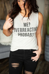 "Exclusive ""Me? Overreacting? Probably."" Graphic Tank"