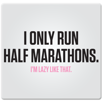 I Only Run Half Marathons, I'm Lazy Like That