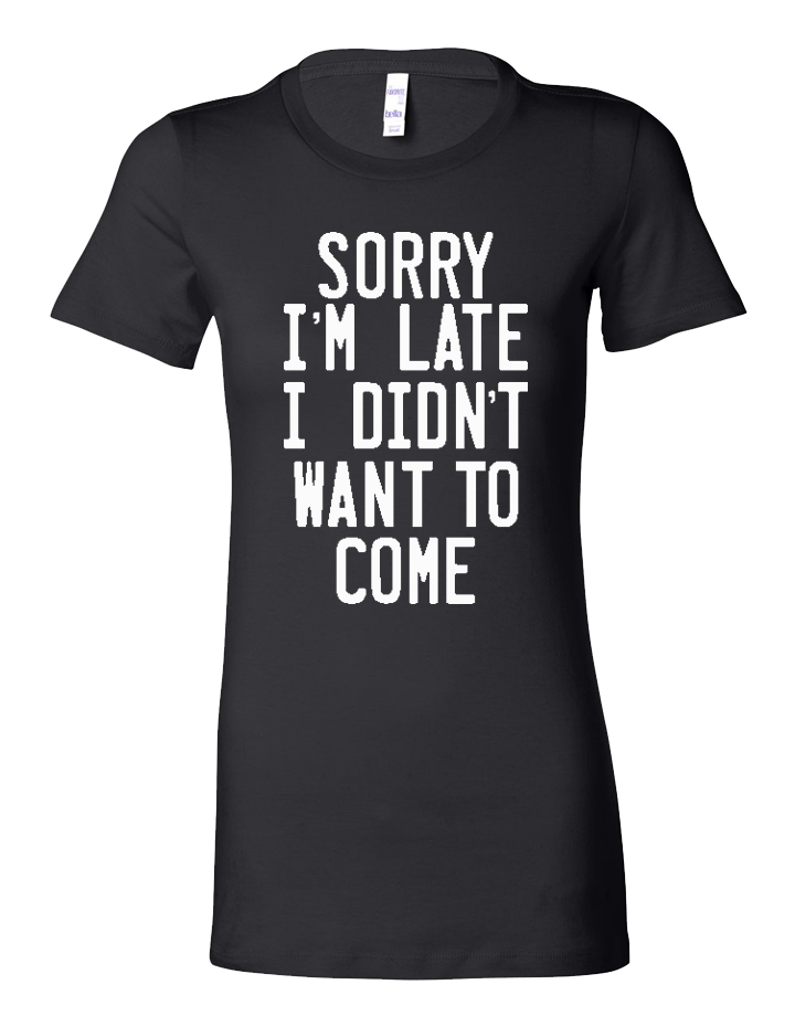 Sorry I'm Late, I Didn't Want to Come Ladies Tri-Blend Tee