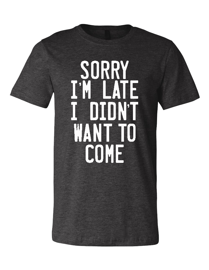 Sorry I'm Late, I Didn't Want to Come Unisex Tri-Blend Tee