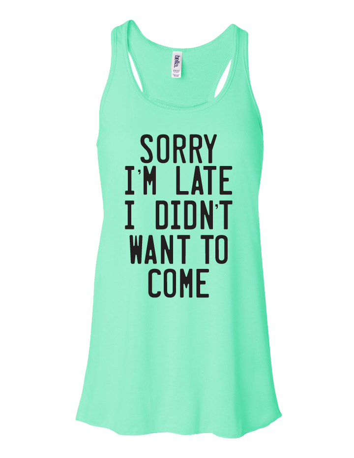 Sorry I'm Late, I Didn't Want to Come Ladies Flowy Tank
