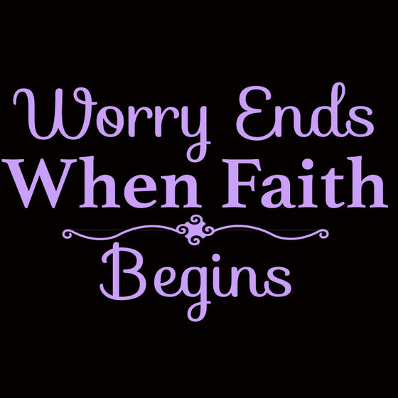 Worry Ends When Faith Begins - Design Only