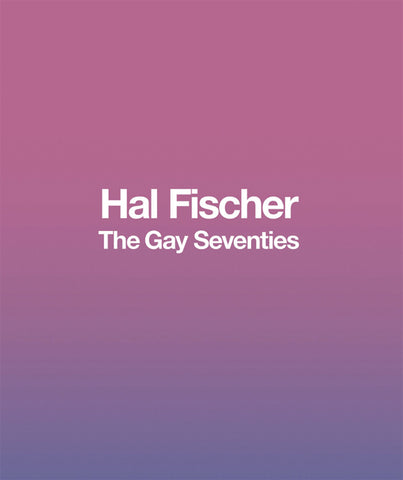 Hal Fischer // The Gay Seventies