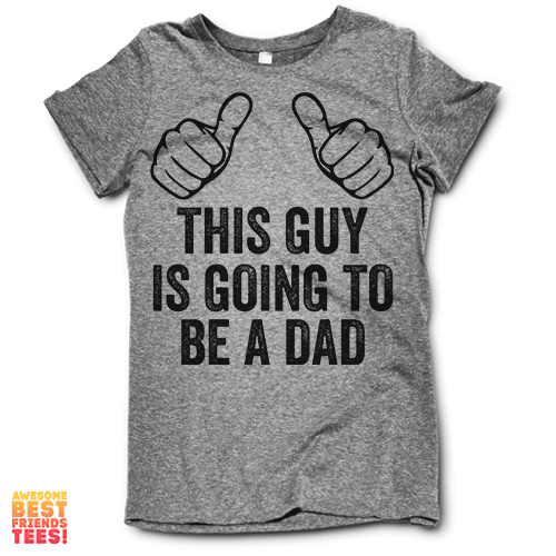 This Guy Is Going To Be A Dad on a super comfortable Shirts for sale at Awesome Best Friends' Tees