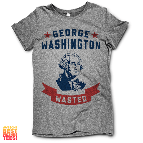 George Washington Wasted on a super comfortable Shirts for sale at Awesome Best Friends' Tees