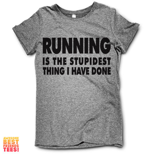 Running Is The Stupidest Thing I Have Done on a super comfortable Shirts for sale at Awesome Best Friends' Tees