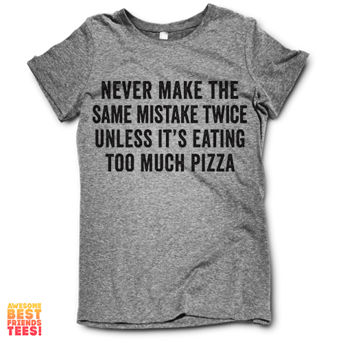 Never Make The Same Mistake Twice Unless It's Eating Too Much Pizza on a super comfortable Shirts for sale at Awesome Best Friends' Tees
