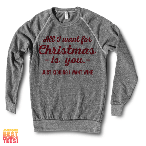 All I Want For Christmas Is You, Just Kidding I Want Wine | Crewneck Sweatshirt