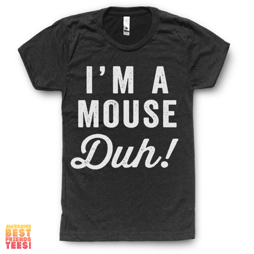 I'm A Mouse, Duh! on a super comfortable Shirts for sale at Awesome Best Friends' Tees