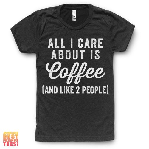 (Sale) All I Care About Is Coffee (And Like 2 People) on a super comfortable Shirts for sale at Awesome Best Friends' Tees