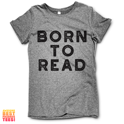 Born To Read on a super comfortable Shirts for sale at Awesome Best Friends' Tees