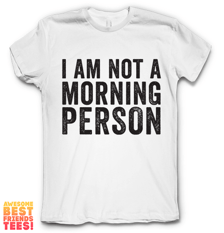 I'm Not A Morning Person on a super comfortable Shirts for sale at Awesome Best Friends' Tees