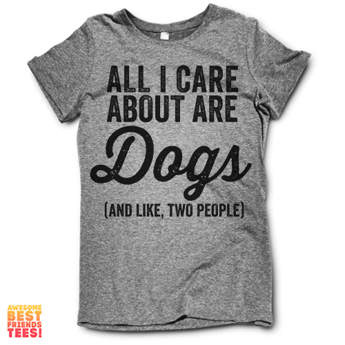 All I Care About Are Dogs on a super comfortable shirtalt for sale at Awesome Best Friends' Tees