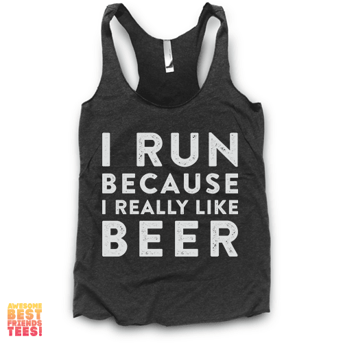 I Run Because I Really Like Beer | Racerback on a super comfortable Racerback for sale at Awesome Best Friends' Tees