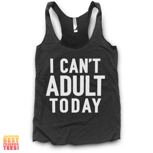 I Can't Adult Today | Racerback on a super comfortable Racerback for sale at Awesome Best Friends' Tees