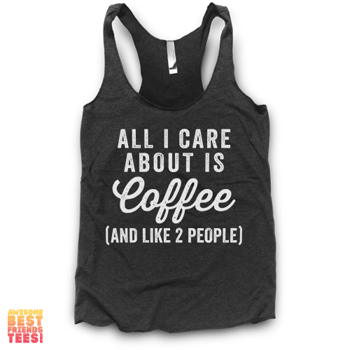 (Sale) All I Care About Is Coffee (And Like 2 People) | Racerback on a super comfortable Racerback for sale at Awesome Best Friends' Tees