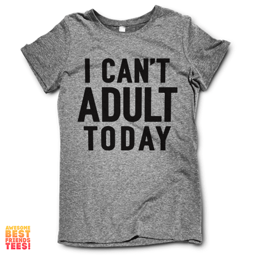 I Can't Adult Today on a super comfy Shirts at Awesome Best Friends' Tees!