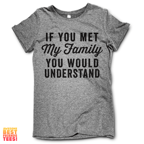 If You Met My Family You Would Understand on a super comfortable Shirts for sale at Awesome Best Friends' Tees
