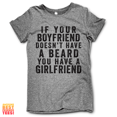 If Your Boyfriend Doesn't Have A Beard, You Have A Girlfriend on a super comfy Shirts at Awesome Best Friends' Tees!