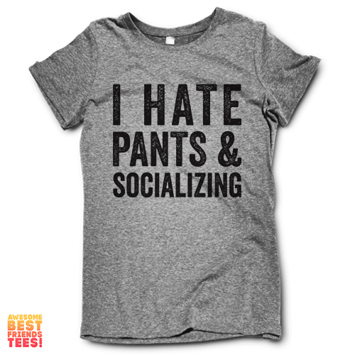 I Hate Pants And Socializing on a super comfy Shirts at Awesome Best Friends' Tees!
