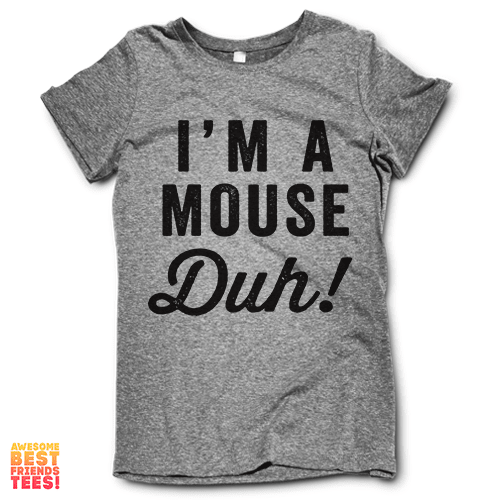 I'm A Mouse, Duh! on a super comfy Shirts at Awesome Best Friends' Tees!