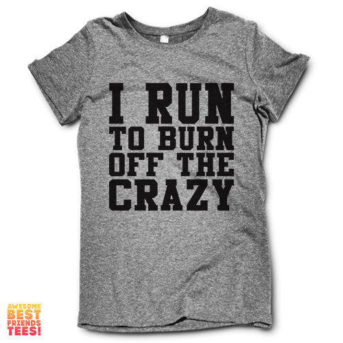 I Run To Burn Off The Crazy on a super comfy Shirts at Awesome Best Friends' Tees!