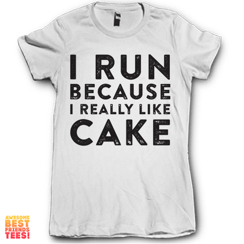 I Run Because I Really Like Cake on a super comfortable Shirts for sale at Awesome Best Friends' Tees