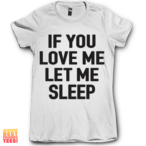 If You Love Me Let Me Sleep on a super comfortable Shirts for sale at Awesome Best Friends' Tees