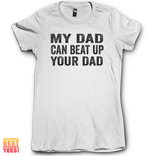 My Dad Can Beat Up Your Dad on a super comfortable Shirts for sale at Awesome Best Friends' Tees