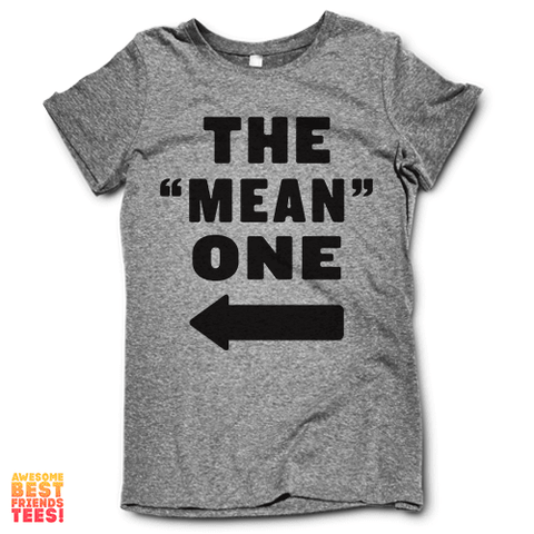 "The ""Mean"" One on a super comfy Shirts at Awesome Best Friends' Tees!"