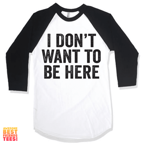 I Don't Want To Be Here on a super comfortable Shirts for sale at Awesome Best Friends' Tees