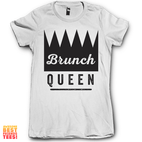 Brunch Queen on a super comfortable Shirts for sale at Awesome Best Friends' Tees
