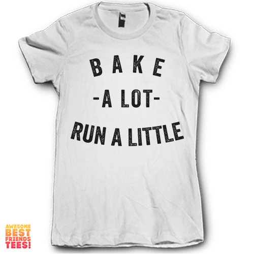 Bake A Lot Run A Little on a super comfortable Shirts for sale at Awesome Best Friends' Tees