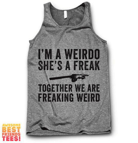 I'm A Weirdo, She's A Freak, Together We Are Freaking Weird on a super comfy Tanks at Awesome Best Friends' Tees!