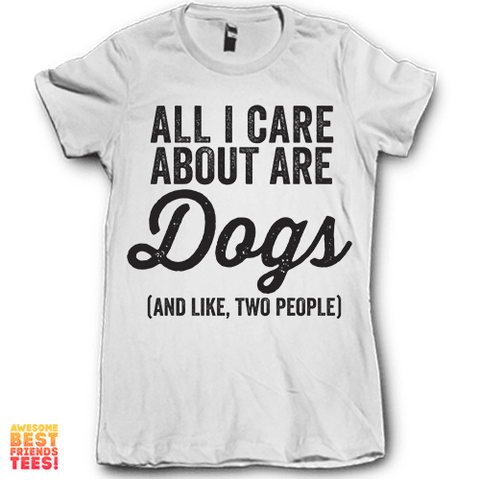 All I Care About Are Dogs (And Like, Two People) on a super comfortable Shirts for sale at Awesome Best Friends' Tees