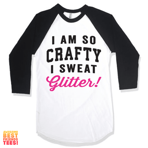 I Am So Crafty I Sweat Glitter on a super comfy Shirts at Awesome Best Friends' Tees!