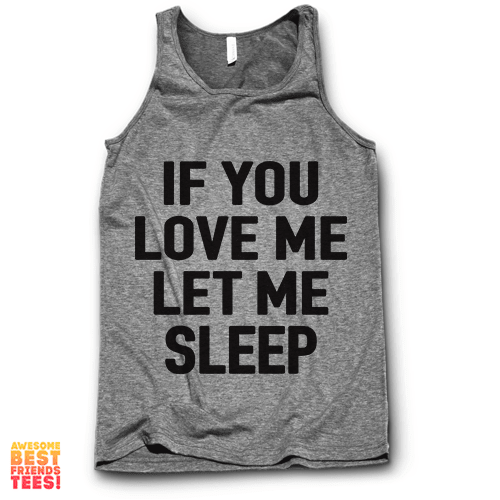 If You Love Me Let Me Sleep on a super comfortable Tanks for sale at Awesome Best Friends' Tees