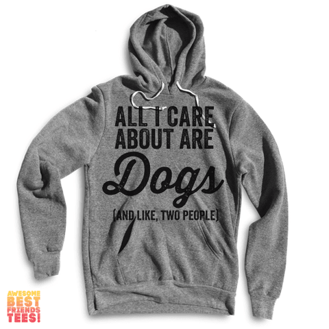 All I Care About Are Dogs (And Like, Two People) on a super comfortable Sweaters for sale at Awesome Best Friends' Tees