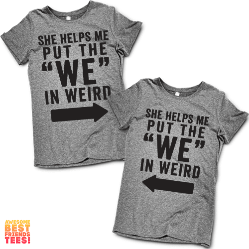 """She Helps Me Put The """"We"""" In Weird   Best Friends Shirts"""