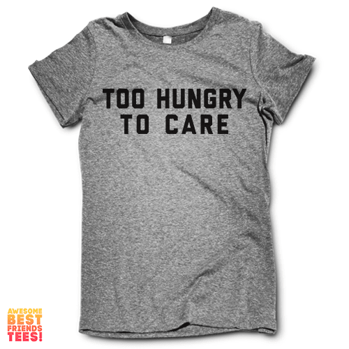 Too Hungry To Care on a super comfy Shirts at Awesome Best Friends' Tees!