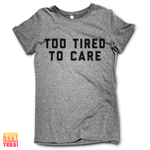 Too Tired To Care on a super comfortable Shirts for sale at Awesome Best Friends' Tees