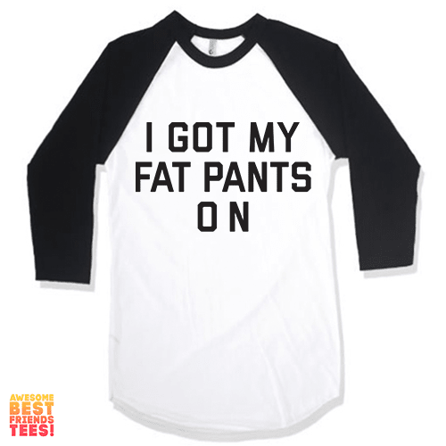 I Got My Fat Pants On on a super comfy Shirts at Awesome Best Friends' Tees!