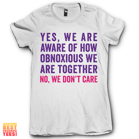 Yes We Are Aware Of How Obnoxious We Are No We Don't Care 1 on a super comfy Shirts at Awesome Best Friends' Tees!